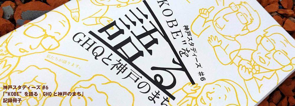 """神戸スタディーズ#6「""""KOBE""""を語る GHQと神戸のまち」記録冊子"""
