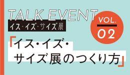 イス・イズ・サイズ展TALK EVENT Vol.2「イス・イズ・サイズ展のつくり方」
