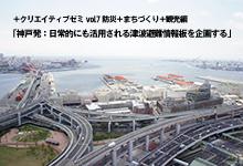 +クリエイティブゼミvol.7 防災+まちづくり+観光編「神戸発:日常的にも活用される津波避難情報板を企画する」