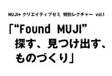 "MUJI+クリエイティブゼミ 特別レクチャー vol.1 「""Found MUJI""探す、見つけ出す、ものづくり」"
