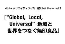"MUJI+クリエイティブゼミ 特別レクチャー vol.3「""Global, Local, Universal"" 地域と世界をつなぐ無印良品」"