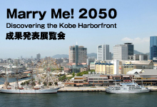 「Marry Me! 2050  Discovering the Kobe Harborfront」成果発表展覧会