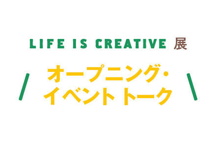 LIFE IS CREATIVE展 オープニング・イベント トーク「LIFE IS CREATIVE展の歩き方」