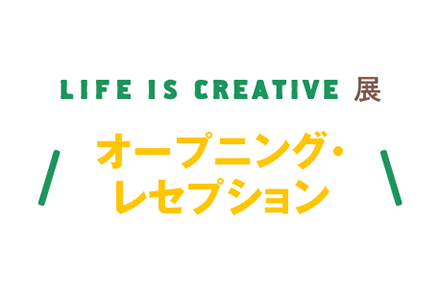 LIFE IS CREATIVE展 オープニング・レセプション