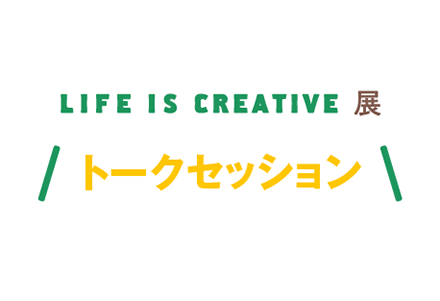 LIFE IS CREATIVE展 トークセッション「高齢社会における、人生のつくり方。」