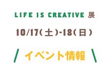 LIFE IS CREATIVE展 イベント情報