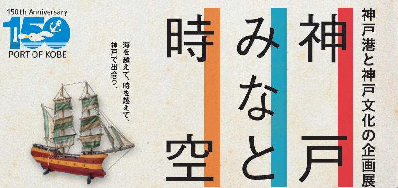 開港150年記念事業 神戸港と神戸文化の企画展「神戸 みなと 時空」