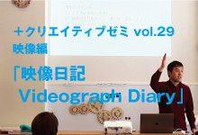 +クリエイティブゼミvol.29映像編 記録する映像から記述する映像へ「映像日記 Videograph Diary」