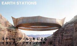 EARTH STATIONS ミケーレ・デ・ルッキ によるイタリアン・デザインの世界(仮)