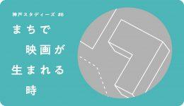 神戸スタディーズ #8「まちで映画が生まれる時」