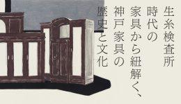 生糸検査所時代の家具から紐解く、神戸家具の歴史と文化