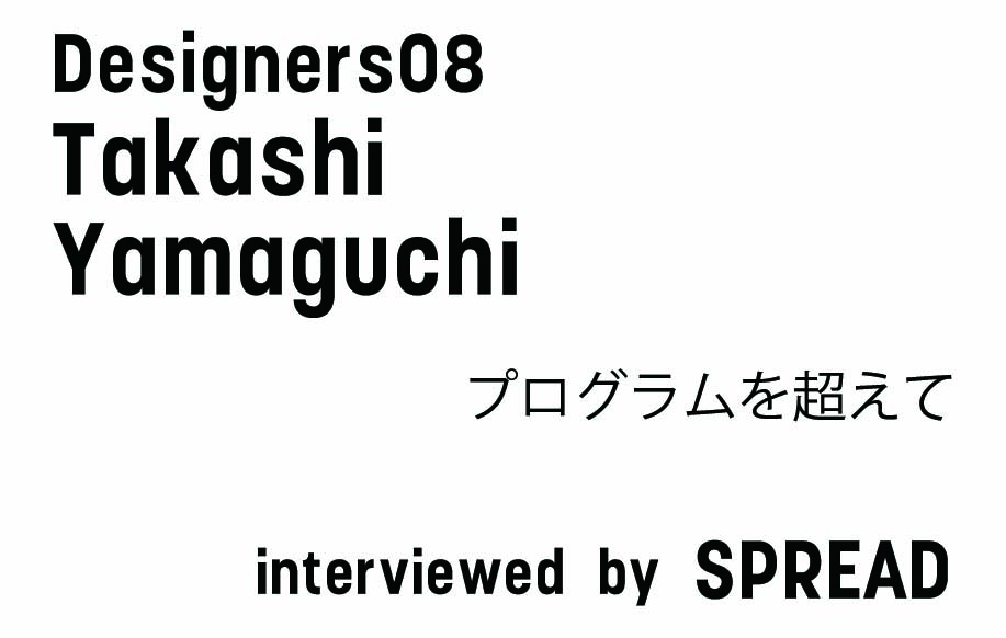 Designers 08 「プログラムを超えて」 山口 崇司 + SPREAD/小林弘和+山田春奈