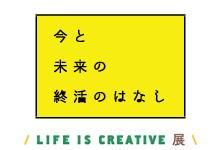 LIFE IS CREATIVE展  「今と未来の終活のはなし」