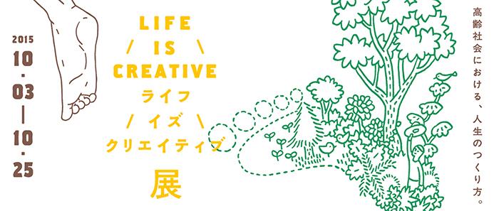 LIFE IS CREATIVE展 高齢社会における、人生のつくり方。