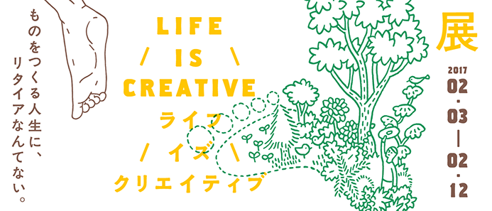 LIFE IS CREATIVE展 ものをつくる人生に、リタイアなんてない。