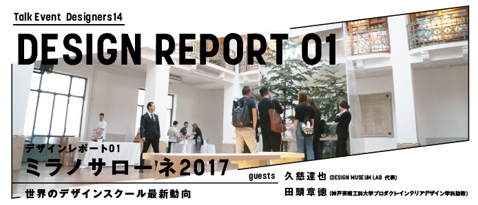 Designers 14 デザインレポート01:ミラノサローネ2017 -世界のデザインスクール最新動向-